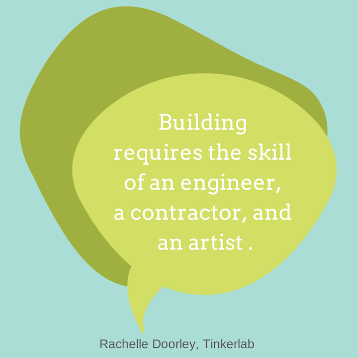 """Building requires the skill of an engineer, a contractor, and an artist."" Rachelle Doorley, Tinkerlab"