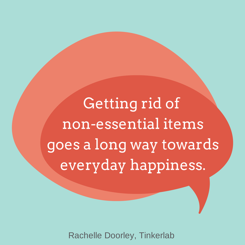 """Getting rid of non-essential items goes a long way towards everyday happiness."" Rachelle Doorley, Tinkerlab"