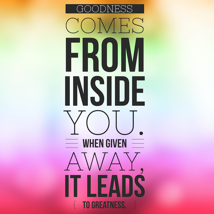Love this quote --> Goodness comes from within, give it away to create greatness!