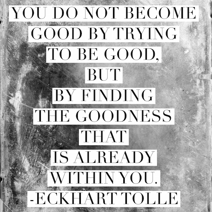 You do not become good by trying to be good, but by finding the goodness that is already within you. ~ Eckhart Tolle